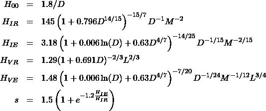 \begin{eqnarray*} H_{00} &=& 1.8 / D \\ H_{IR} &=& 145 \left(1 + 0.796 D^{14 / 15} \right)^{-15 / 7} D^{-1} M^{-2}\\ H_{IE} &=& 3.18 \left(1 + 0.006 \ln(D) + 0.63 D^{4 / 7} \right)^{-14 / 25} D^{-1 / 15} M^{-2 /15}\\ H_{VR} &=& 1.29 (1 + 0.691 D)^{-2 / 3} L^{2 / 3}\\ H_{VE} &=& 1.48 \left(1 + 0.006\ln(D) + 0.63 D^{4 / 7} \right)^{-7 / 20} D^{-1 / 24}M^{-1 /12} L^{3 / 4}\\ s &=& 1.5 \left(1 + e^{-1.2 \frac{H_{IE}}{ H_{IR}} } \right) \end{eqnarray*}